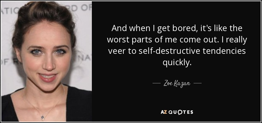 And when I get bored, it's like the worst parts of me come out. I really veer to self-destructive tendencies quickly. - Zoe Kazan