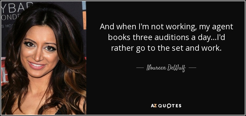 And when I'm not working, my agent books three auditions a day...I'd rather go to the set and work. - Noureen DeWulf