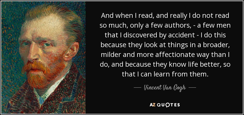 And when I read, and really I do not read so much, only a few authors, - a few men that I discovered by accident - I do this because they look at things in a broader, milder and more affectionate way than I do, and because they know life better, so that I can learn from them. - Vincent Van Gogh
