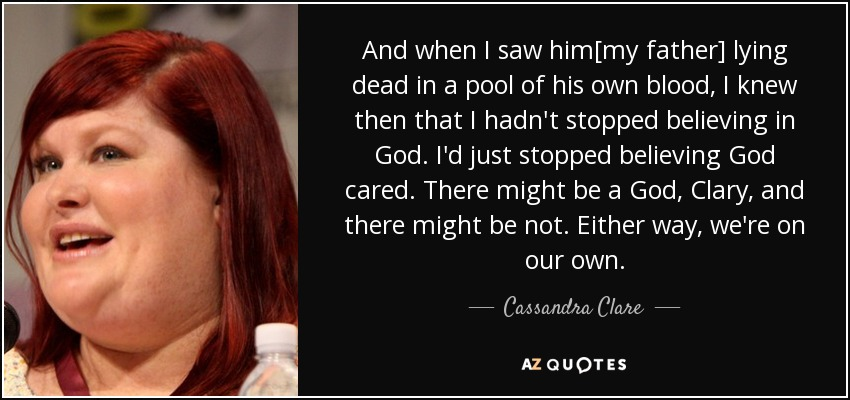 And when I saw him[my father] lying dead in a pool of his own blood, I knew then that I hadn't stopped believing in God. I'd just stopped believing God cared. There might be a God, Clary, and there might be not. Either way, we're on our own. - Cassandra Clare
