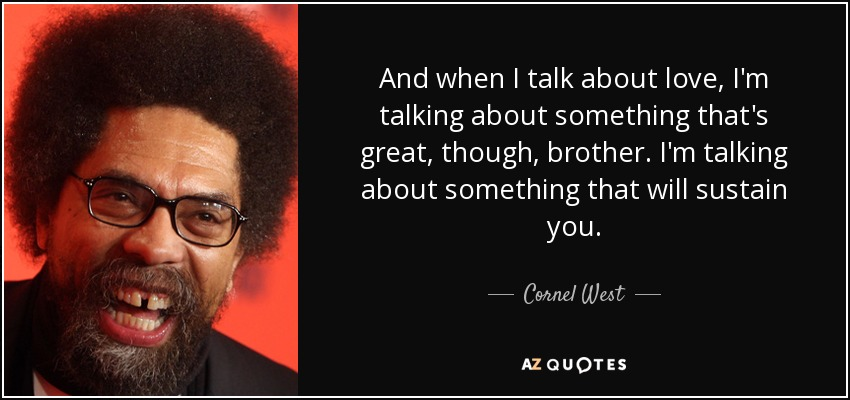 And when I talk about love, I'm talking about something that's great, though, brother. I'm talking about something that will sustain you. - Cornel West