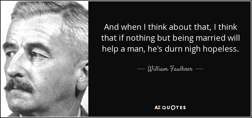 And when I think about that, I think that if nothing but being married will help a man, he's durn nigh hopeless. - William Faulkner