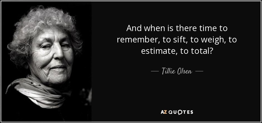 And when is there time to remember, to sift, to weigh, to estimate, to total? - Tillie Olsen