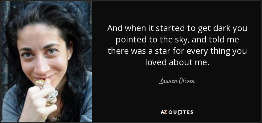 And when it started to get dark you pointed to the sky, and told me there was a star for every thing you loved about me. - Lauren Oliver