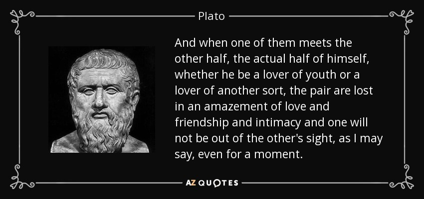 And when one of them meets the other half, the actual half of himself, whether he be a lover of youth or a lover of another sort, the pair are lost in an amazement of love and friendship and intimacy and one will not be out of the other's sight, as I may say, even for a moment. - Plato