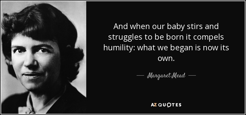And when our baby stirs and struggles to be born it compels humility: what we began is now its own. - Margaret Mead