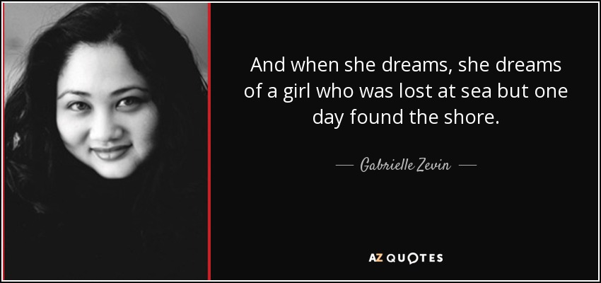 And when she dreams, she dreams of a girl who was lost at sea but one day found the shore. - Gabrielle Zevin