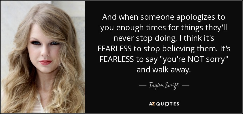 And when someone apologizes to you enough times for things they'll never stop doing, I think it's FEARLESS to stop believing them. It's FEARLESS to say