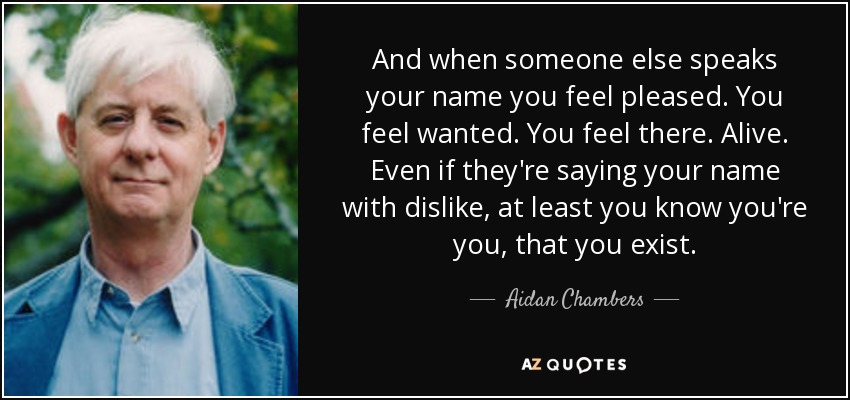 And when someone else speaks your name you feel pleased. You feel wanted. You feel there. Alive. Even if they're saying your name with dislike, at least you know you're you, that you exist. - Aidan Chambers