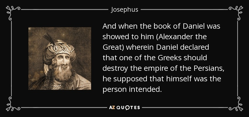 And when the book of Daniel was showed to him (Alexander the Great) wherein Daniel declared that one of the Greeks should destroy the empire of the Persians, he supposed that himself was the person intended. - Josephus