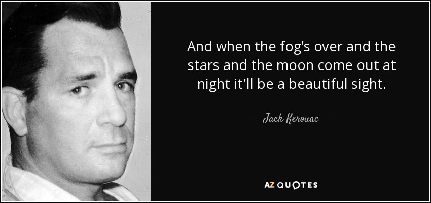 And when the fog's over and the stars and the moon come out at night it'll be a beautiful sight. - Jack Kerouac