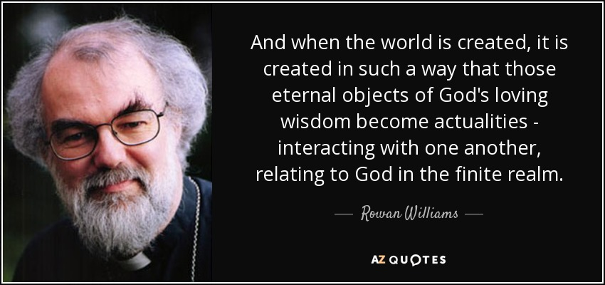 And when the world is created, it is created in such a way that those eternal objects of God's loving wisdom become actualities - interacting with one another, relating to God in the finite realm. - Rowan Williams