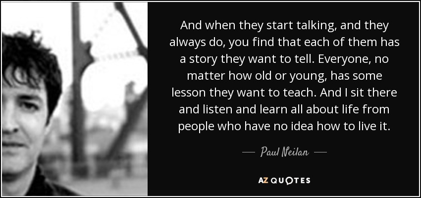 And when they start talking, and they always do, you find that each of them has a story they want to tell. Everyone, no matter how old or young, has some lesson they want to teach. And I sit there and listen and learn all about life from people who have no idea how to live it. - Paul Neilan