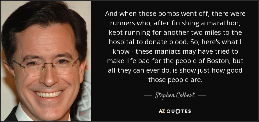 And when those bombs went off, there were runners who, after finishing a marathon, kept running for another two miles to the hospital to donate blood. So, here's what I know - these maniacs may have tried to make life bad for the people of Boston, but all they can ever do, is show just how good those people are. - Stephen Colbert