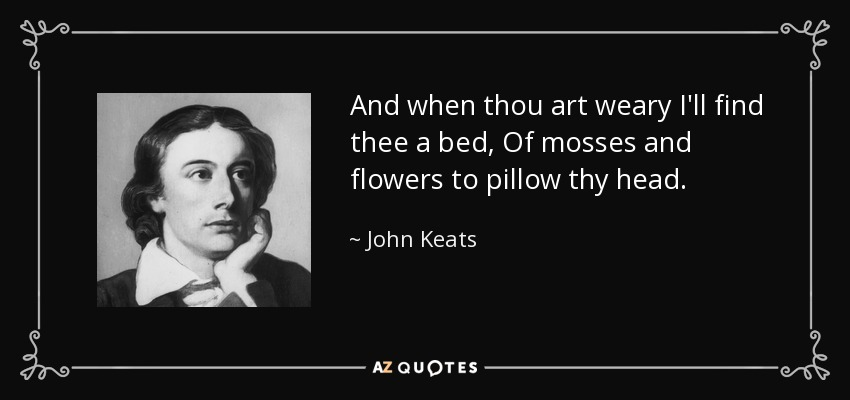 And when thou art weary I'll find thee a bed, Of mosses and flowers to pillow thy head. - John Keats