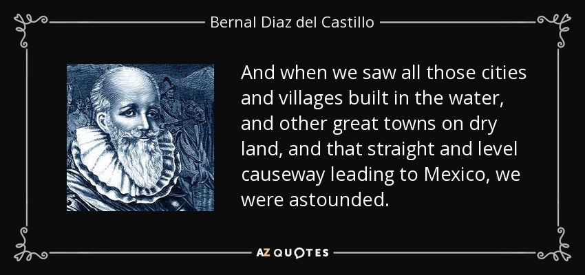 And when we saw all those cities and villages built in the water, and other great towns on dry land, and that straight and level causeway leading to Mexico, we were astounded. - Bernal Diaz del Castillo