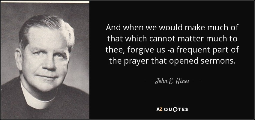 And when we would make much of that which cannot matter much to thee, forgive us -a frequent part of the prayer that opened sermons. - John E. Hines
