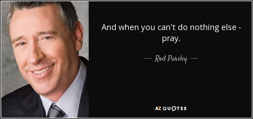 And when you can't do nothing else - pray. - Rod Parsley