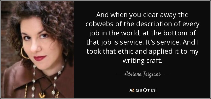 And when you clear away the cobwebs of the description of every job in the world, at the bottom of that job is service. It's service. And I took that ethic and applied it to my writing craft. - Adriana Trigiani