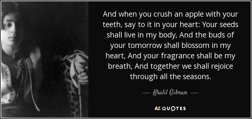 And when you crush an apple with your teeth, say to it in your heart: Your seeds shall live in my body, And the buds of your tomorrow shall blossom in my heart, And your fragrance shall be my breath, And together we shall rejoice through all the seasons. - Khalil Gibran