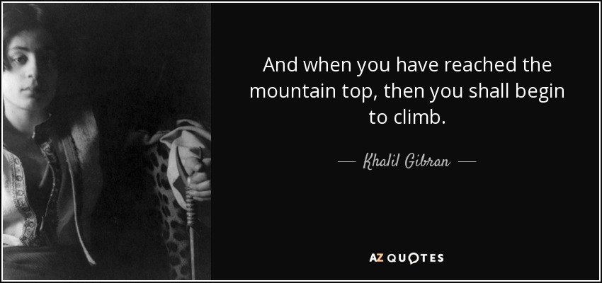 And when you have reached the mountain top, then you shall begin to climb. - Khalil Gibran