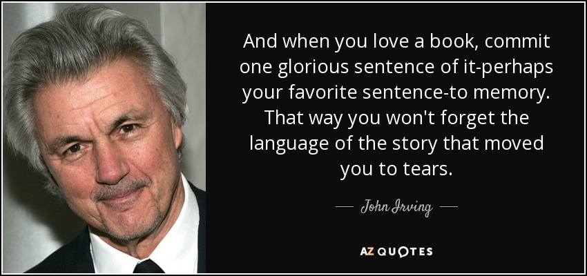 And when you love a book, commit one glorious sentence of it-perhaps your favorite sentence-to memory. That way you won't forget the language of the story that moved you to tears. - John Irving