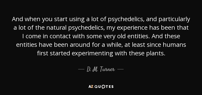And when you start using a lot of psychedelics, and particularly a lot of the natural psychedelics, my experience has been that I come in contact with some very old entities. And these entities have been around for a while, at least since humans first started experimenting with these plants. - D. M. Turner