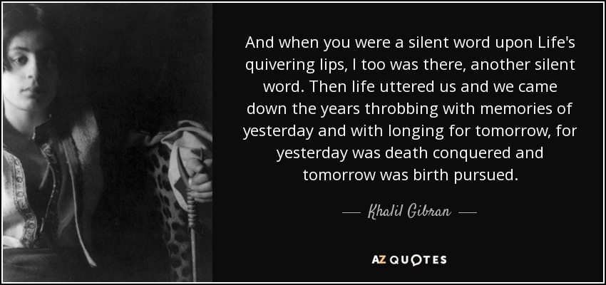 And when you were a silent word upon Life's quivering lips, I too was there, another silent word. Then life uttered us and we came down the years throbbing with memories of yesterday and with longing for tomorrow, for yesterday was death conquered and tomorrow was birth pursued. - Khalil Gibran