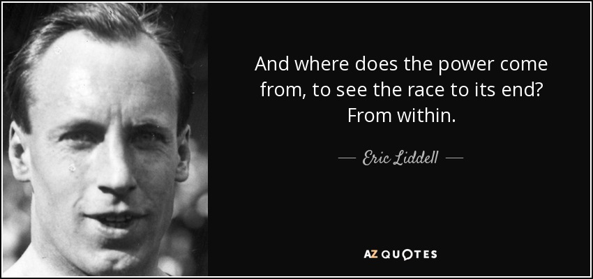 And where does the power come from, to see the race to its end? From within. - Eric Liddell
