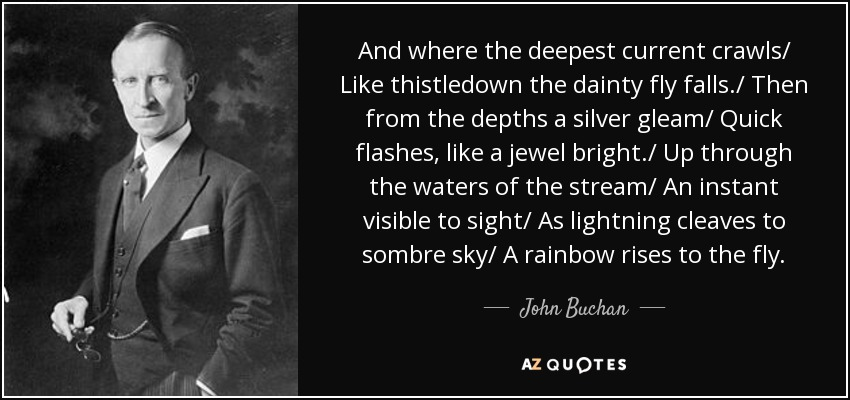 And where the deepest current crawls/ Like thistledown the dainty fly falls./ Then from the depths a silver gleam/ Quick flashes, like a jewel bright./ Up through the waters of the stream/ An instant visible to sight/ As lightning cleaves to sombre sky/ A rainbow rises to the fly. - John Buchan