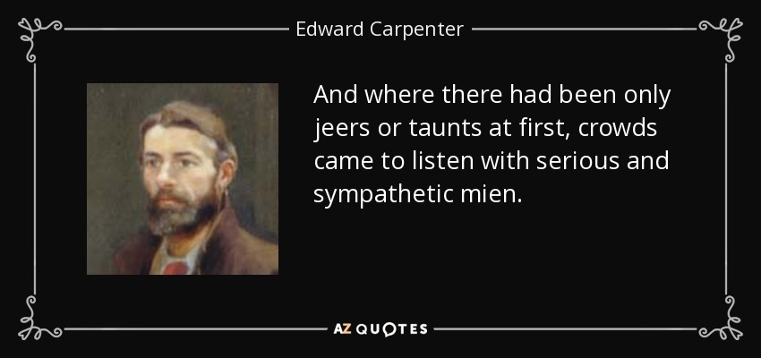 And where there had been only jeers or taunts at first, crowds came to listen with serious and sympathetic mien. - Edward Carpenter