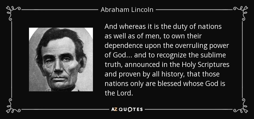 And whereas it is the duty of nations as well as of men, to own their dependence upon the overruling power of God ... and to recognize the sublime truth, announced in the Holy Scriptures and proven by all history, that those nations only are blessed whose God is the Lord. - Abraham Lincoln