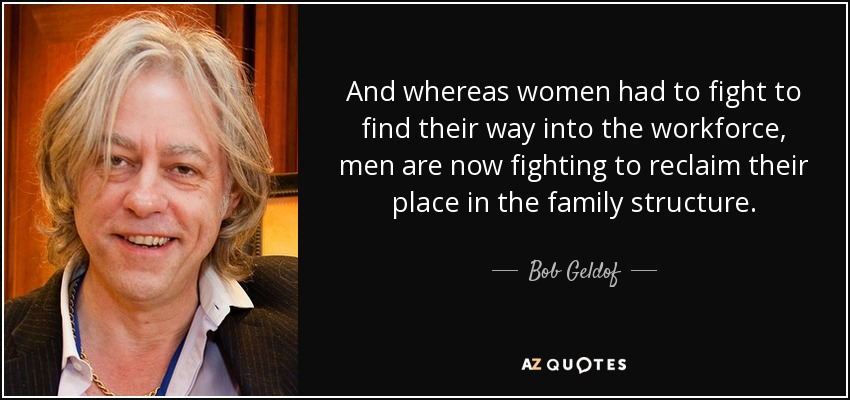 And whereas women had to fight to find their way into the workforce, men are now fighting to reclaim their place in the family structure. - Bob Geldof