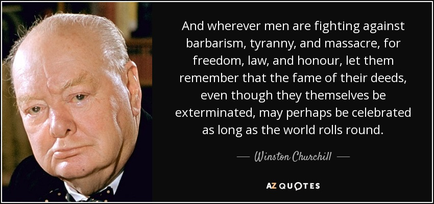 And wherever men are fighting against barbarism, tyranny, and massacre, for freedom, law, and honour, let them remember that the fame of their deeds, even though they themselves be exterminated, may perhaps be celebrated as long as the world rolls round. - Winston Churchill