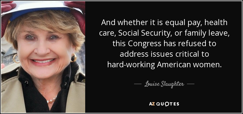 And whether it is equal pay, health care, Social Security, or family leave, this Congress has refused to address issues critical to hard-working American women. - Louise Slaughter