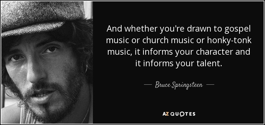 And whether you're drawn to gospel music or church music or honky-tonk music, it informs your character and it informs your talent. - Bruce Springsteen