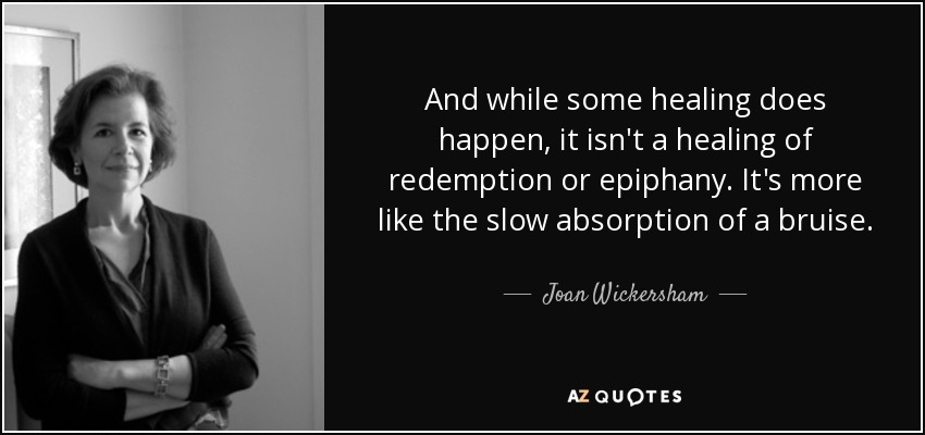 And while some healing does happen, it isn't a healing of redemption or epiphany. It's more like the slow absorption of a bruise. - Joan Wickersham