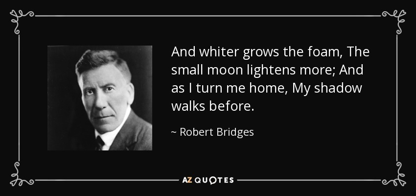 And whiter grows the foam, The small moon lightens more; And as I turn me home, My shadow walks before. - Robert Bridges