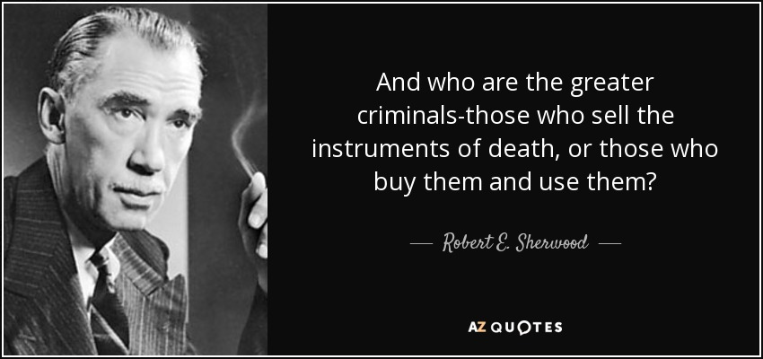 And who are the greater criminals-those who sell the instruments of death, or those who buy them and use them? - Robert E. Sherwood