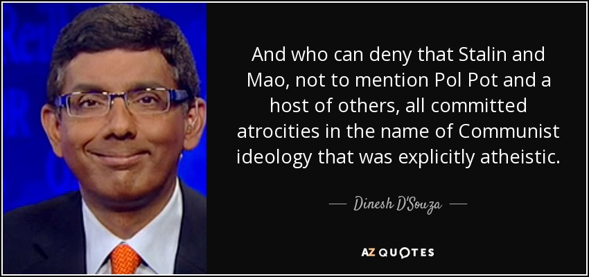 And who can deny that Stalin and Mao, not to mention Pol Pot and a host of others, all committed atrocities in the name of Communist ideology that was explicitly atheistic. - Dinesh D'Souza
