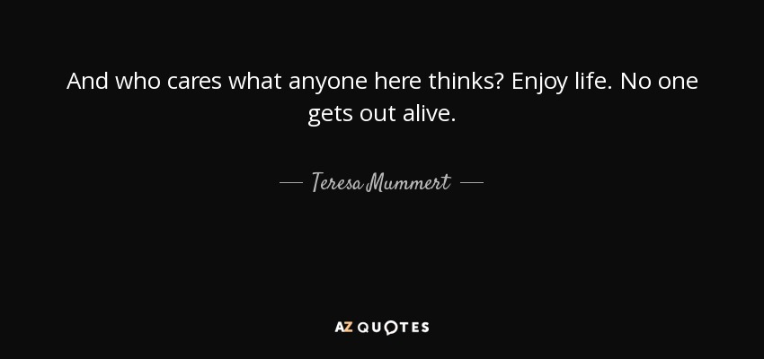 And who cares what anyone here thinks? Enjoy life. No one gets out alive. - Teresa Mummert