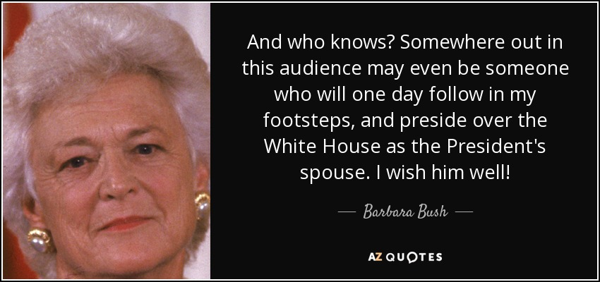 And who knows? Somewhere out in this audience may even be someone who will one day follow in my footsteps, and preside over the White House as the President's spouse. I wish him well! - Barbara Bush
