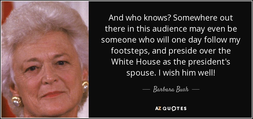 And who knows? Somewhere out there in this audience may even be someone who will one day follow my footsteps, and preside over the White House as the president's spouse. I wish him well! - Barbara Bush
