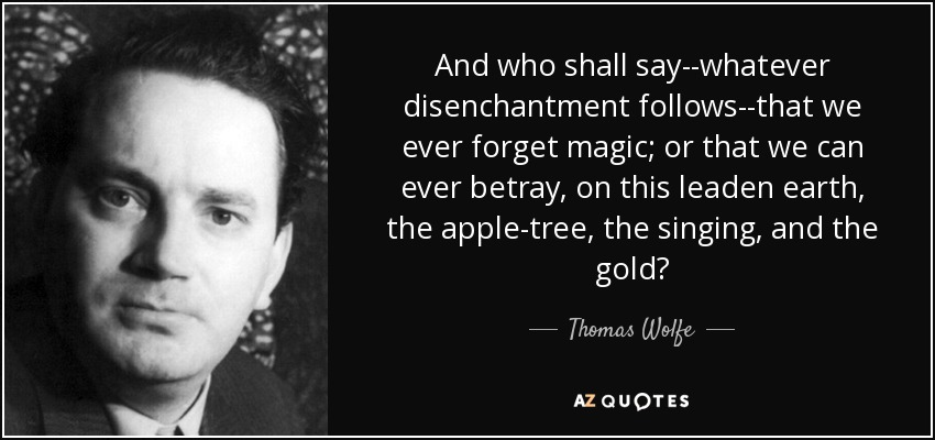 And who shall say--whatever disenchantment follows--that we ever forget magic; or that we can ever betray, on this leaden earth, the apple-tree, the singing, and the gold? - Thomas Wolfe