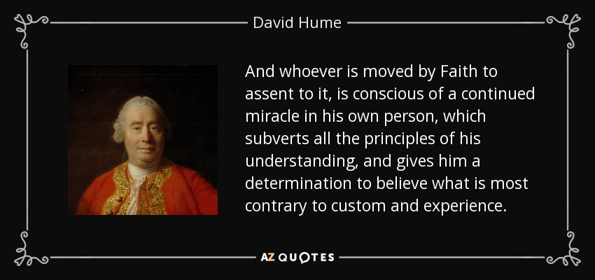 And whoever is moved by Faith to assent to it, is conscious of a continued miracle in his own person, which subverts all the principles of his understanding, and gives him a determination to believe what is most contrary to custom and experience. - David Hume