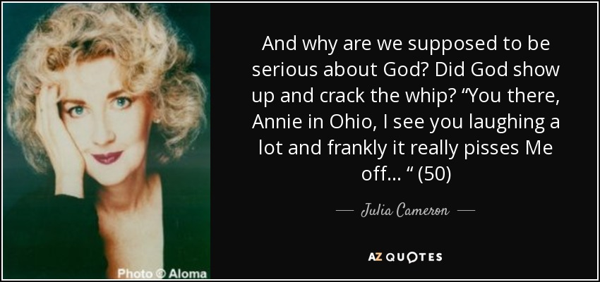 "And why are we supposed to be serious about God? Did God show up and crack the whip? ""You there, Annie in Ohio, I see you laughing a lot and frankly it really pisses Me off . . . "" (50) - Julia Cameron"