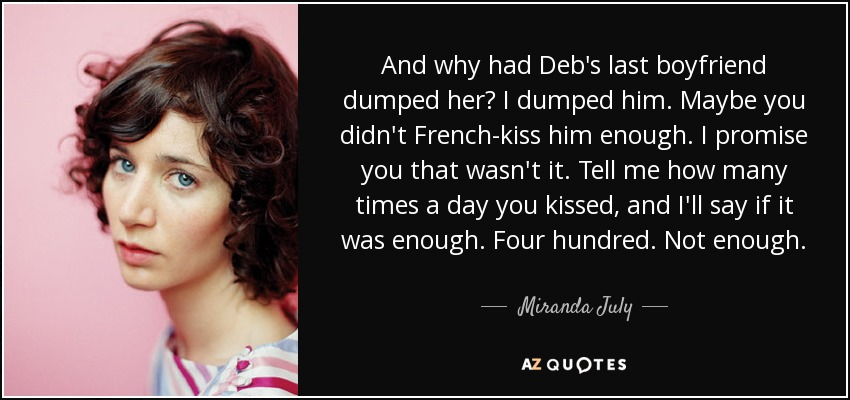 And why had Deb's last boyfriend dumped her? I dumped him. Maybe you didn't French-kiss him enough. I promise you that wasn't it. Tell me how many times a day you kissed, and I'll say if it was enough. Four hundred. Not enough. - Miranda July