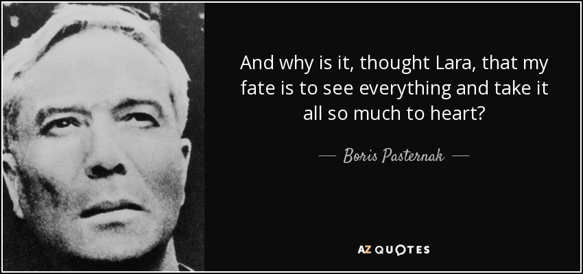 And why is it, thought Lara, that my fate is to see everything and take it all so much to heart? - Boris Pasternak