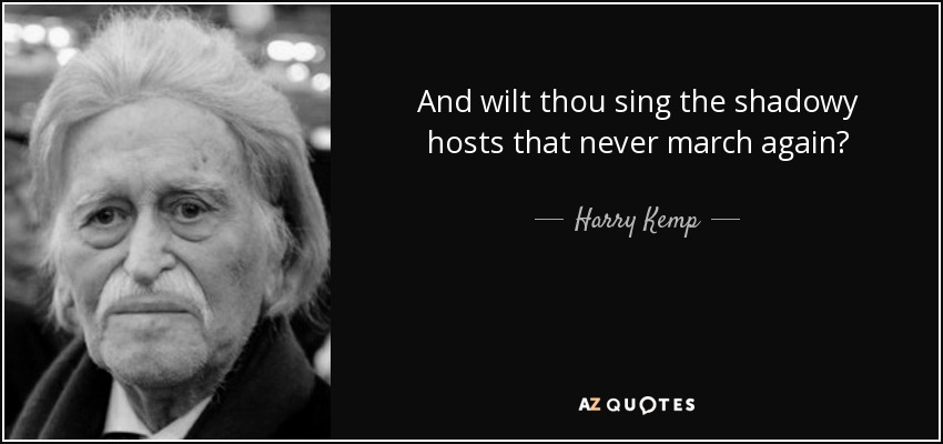 And wilt thou sing the shadowy hosts that never march again? - Harry Kemp