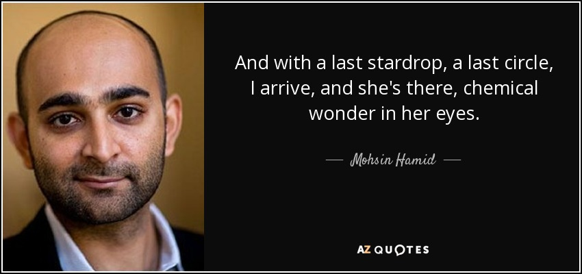 And with a last stardrop, a last circle, I arrive, and she's there, chemical wonder in her eyes. - Mohsin Hamid